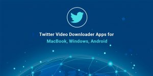 Twitter Video Downloader Apps for MacBook, Windows, Android